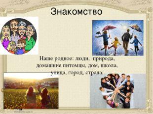 Знакомство Наше родное: люди, природа, домашние питомцы, дом, школа, улица, г
