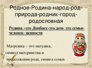 Родное-Родина-народ-род-природа-родник-город-родословная Родина –это Донбасс-