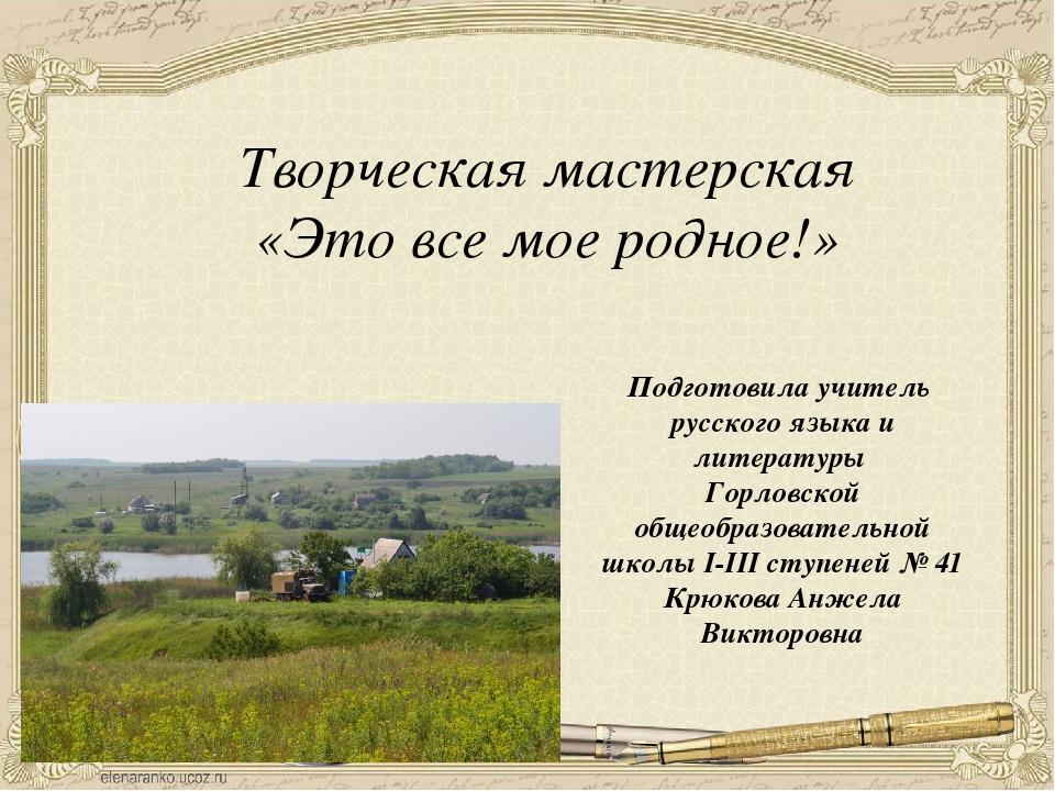 Творческая мастерская «Это все мое родное!» Подготовила учитель русского язык...