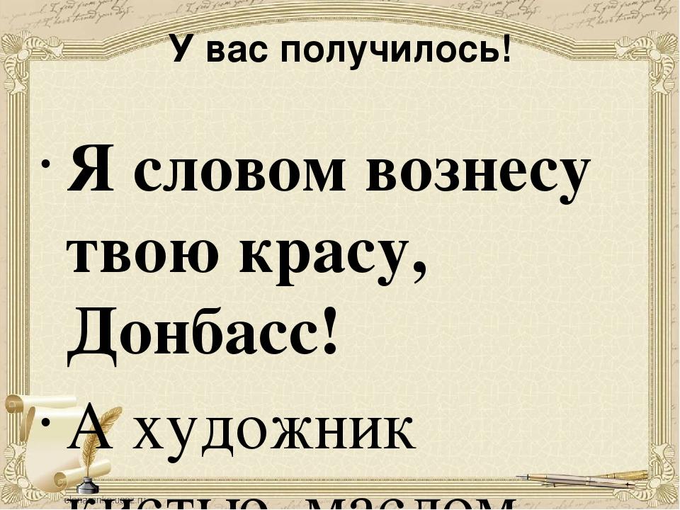 У вас получилось! Я словом вознесу твою красу, Донбасс! А художник кистью, ма...