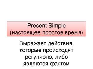 Present Simple (настоящее простое время) Выражает действия, которые происходя