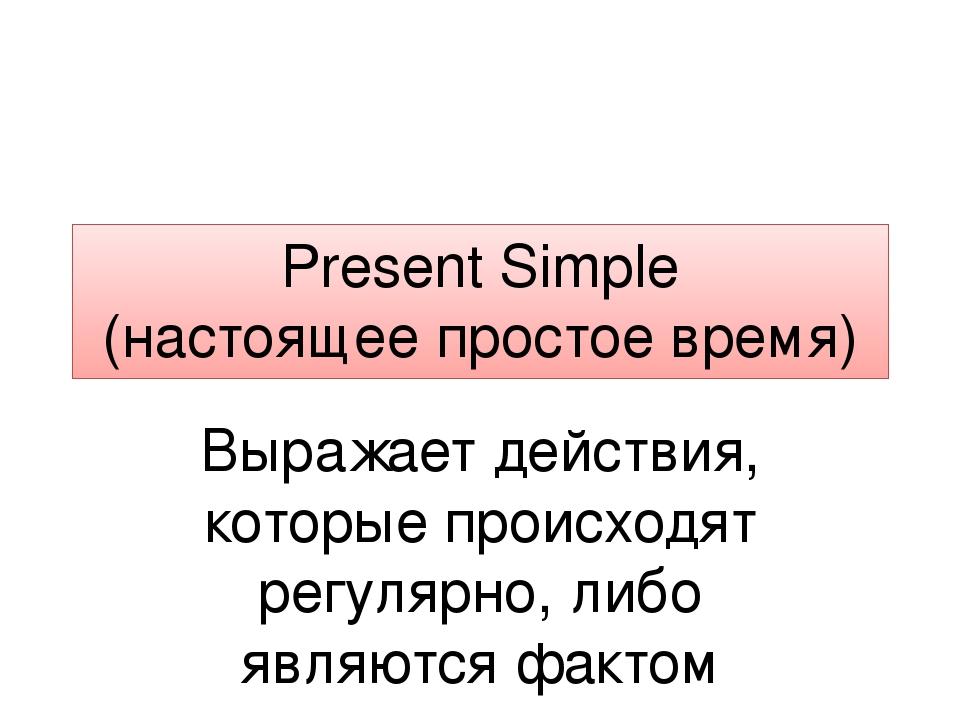 Present Simple (настоящее простое время) Выражает действия, которые происходя...