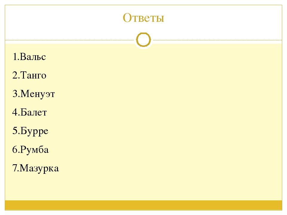 Ответы 1.Вальс 2.Танго 3.Менуэт 4.Балет 5.Бурре 6.Румба 7.Мазурка