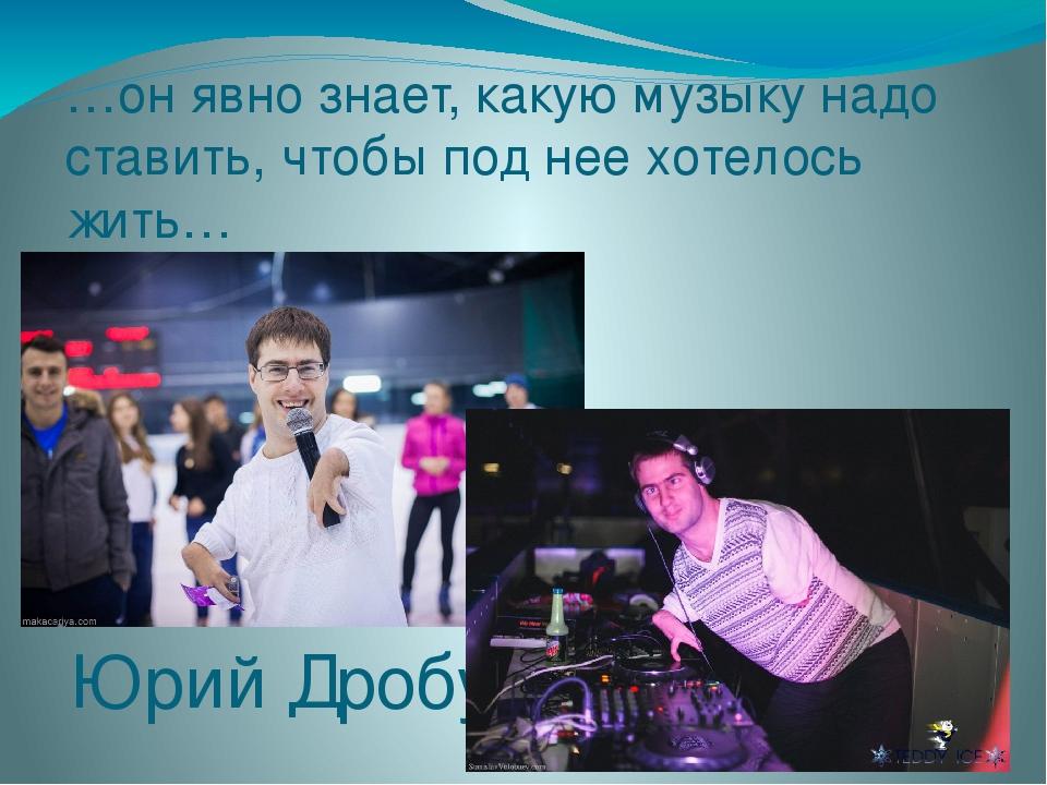 …он явно знает, какую музыку надо ставить, чтобы под нее хотелось жить… Юрий...
