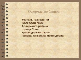 Оформление блинов. Учитель технологии МОУ СОШ №25 Адлерского района города Со