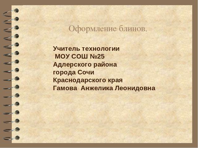 Оформление блинов. Учитель технологии МОУ СОШ №25 Адлерского района города Со...