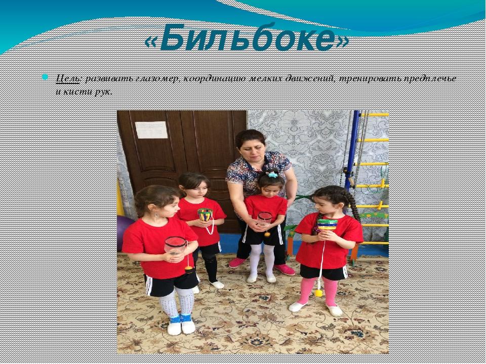 «Бильбоке» Цель: развивать глазомер, координацию мелких движений, тренировать...