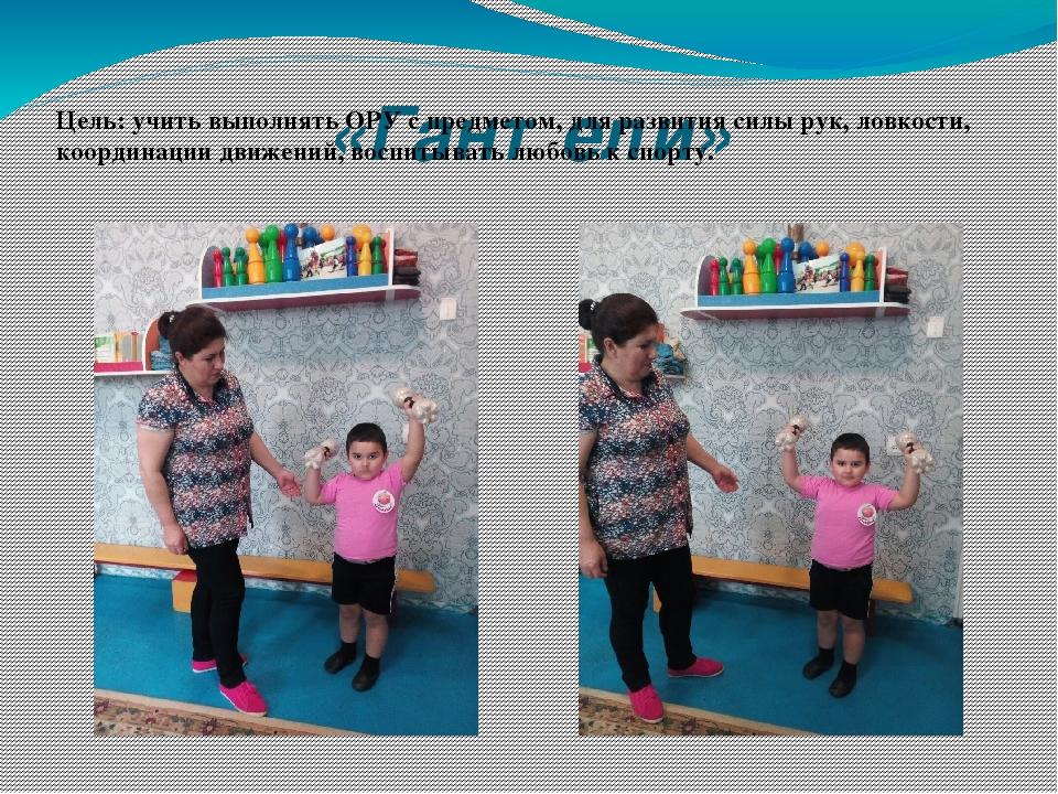 «Гантели» Цель: учить выполнять ОРУ с предметом, для развития силы рук, ловко...