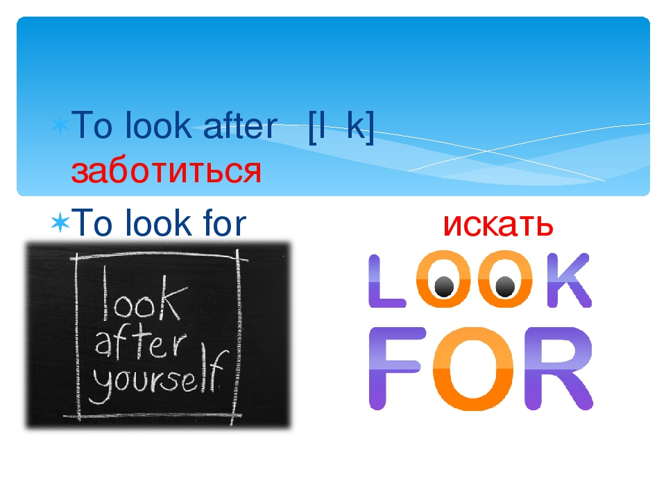 To look after [lʋk] заботиться To look for искать