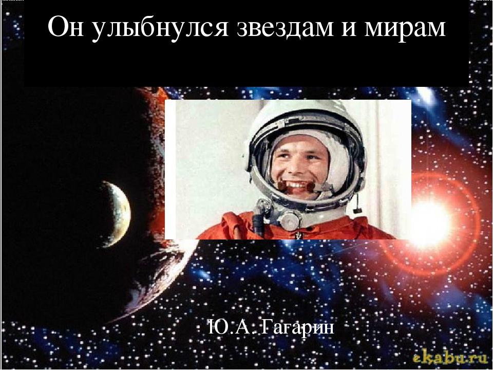 Он улыбнулся звездам и мирам Ю.А. Гагарин