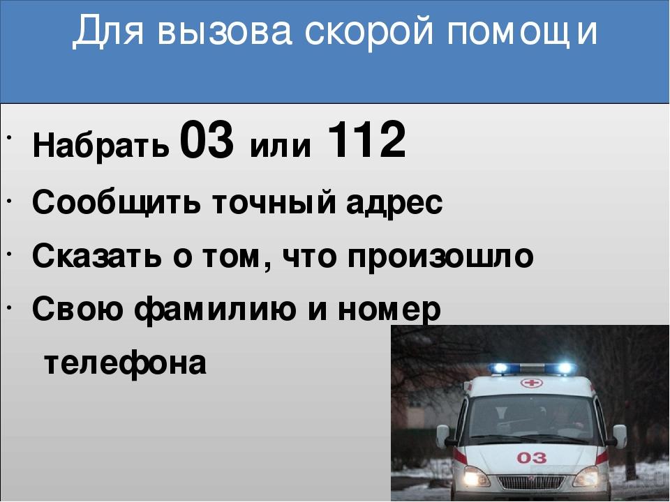 Для вызова скорой помощи Набрать 03 или 112 Сообщить точный адрес Сказать о т...