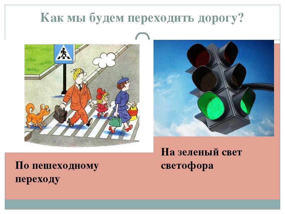 Как мы будем переходить дорогу? По пешеходному переходу На зеленый свет свето...