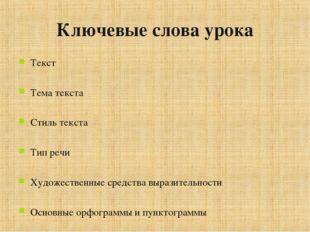 Ключевые слова урока Текст Тема текста Стиль текста Тип речи Художественные с