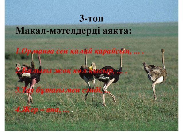 3-топ Мақал-мәтелдерді аяқта: 1.Орманға сен қалай қарайсың, ... . 2.Балығы жо...