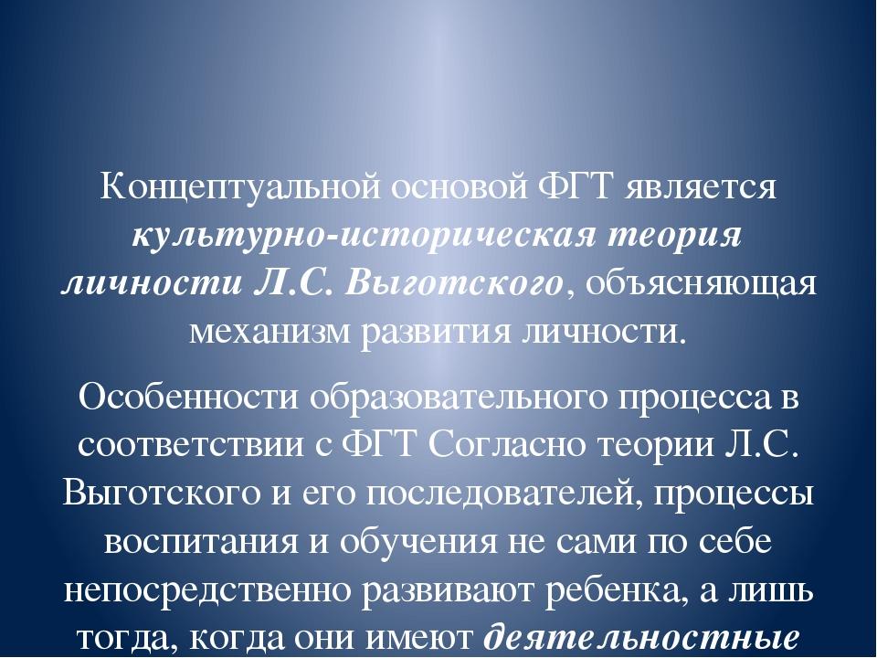 Концептуальной основой ФГТ является культурно-историческая теория личности Л...