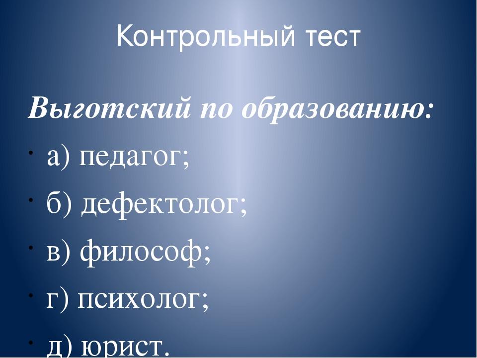 Контрольный тест Выготский по образованию: а) педагог; б) дефектолог; в) фило...