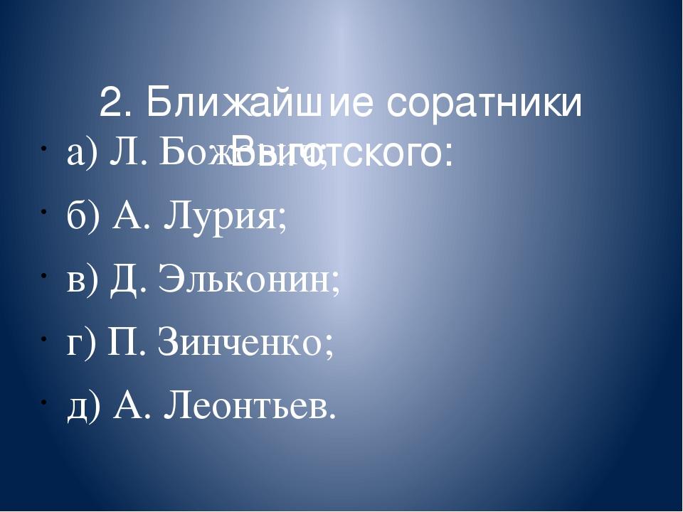 2. Ближайшие соратники Выготского: а) Л. Божович; б) А. Лурия; в) Д. Элькони...
