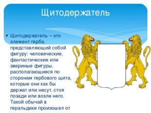 Щитодержатель Щитодержатель – это элемент герба, представляющий собой фигуру: