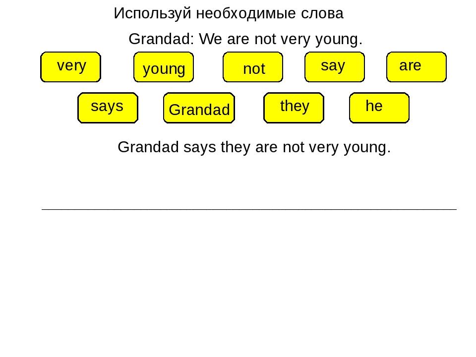 Используй необходимые слова Grandad: We are not very young. young Grandad are...