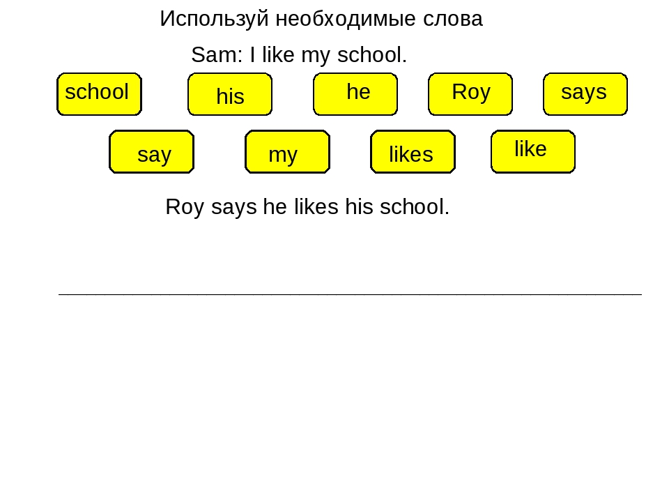 Используй необходимые слова Sam: I like my school. his my says he school Roy...