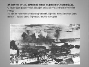 23 августа 1942 г. немецкие танки подошли к Сталинграду. С этого дня фашистск