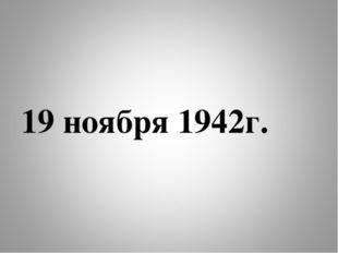 19 ноября 1942г.