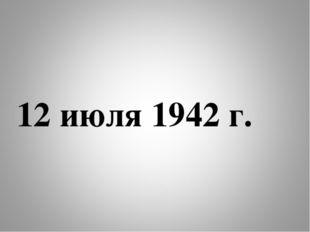 12 июля 1942 г.