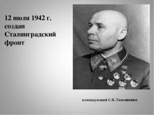 12 июля 1942 г. создан Сталинградский фронт командующий С.К.Тимошенко