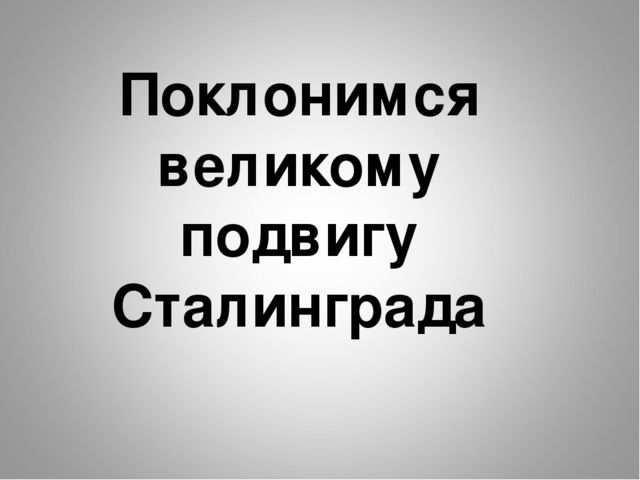 Поклонимся великому подвигу Сталинграда