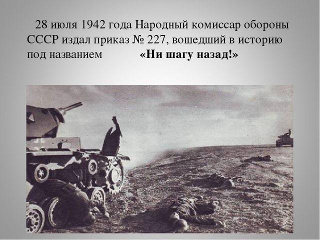28 июля 1942 года Народный комиссар обороны СССР издал приказ № 227, вошедши...