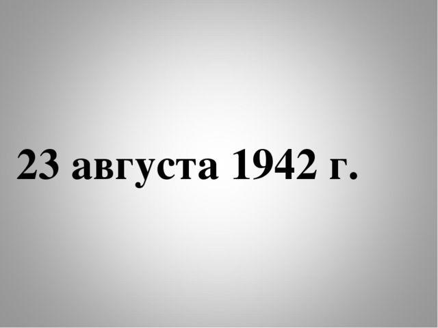 23 августа 1942 г.