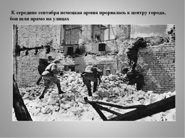 К середине сентября немецкая армия прорвалась к центру города, бои шли прямо...
