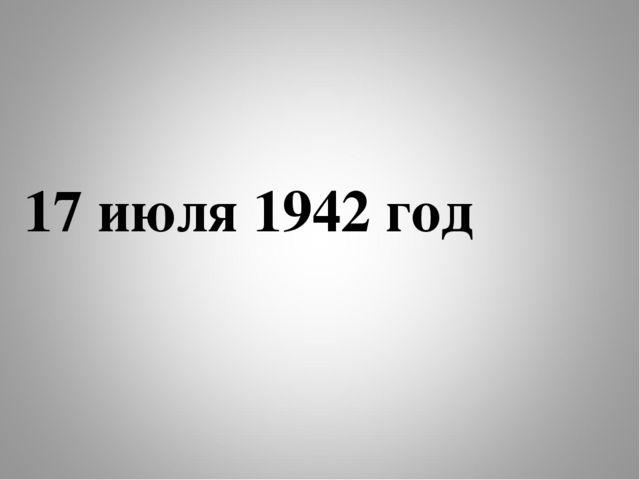 17 июля 1942 год