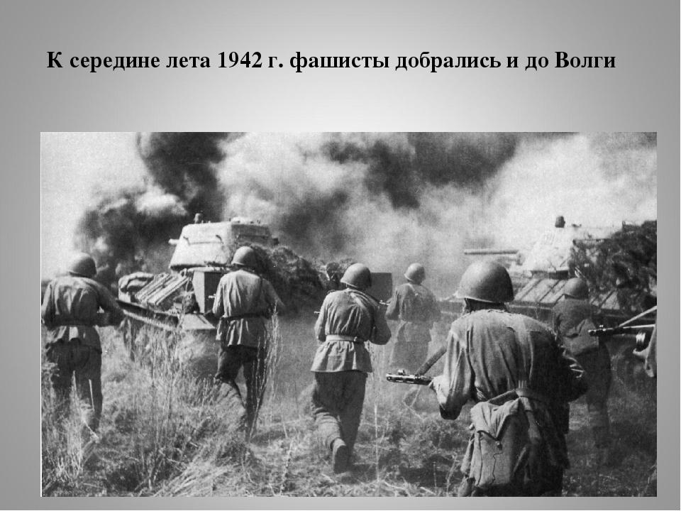 К середине лета 1942 г. фашисты добрались и до Волги