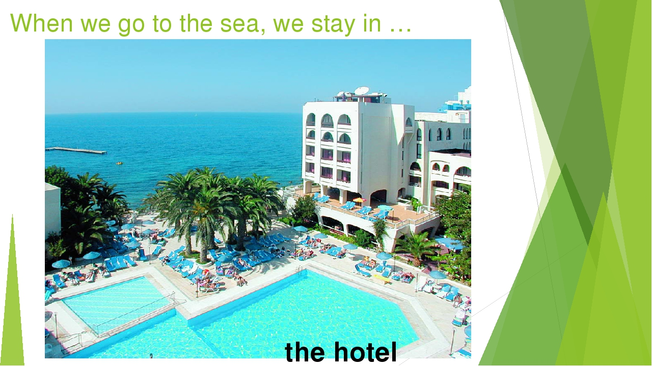 When we go to the sea, we stay in … the hotel