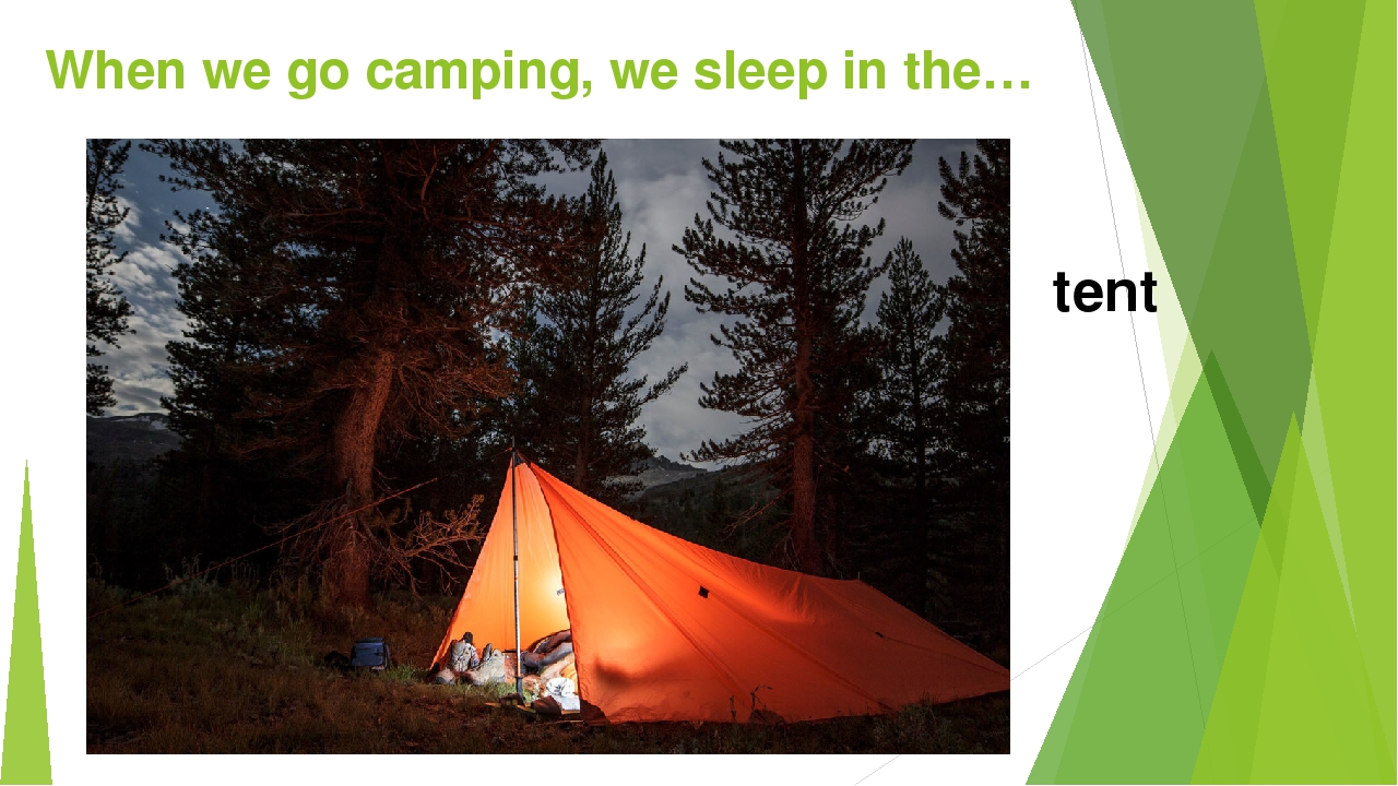 When we go camping, we sleep in the… tent