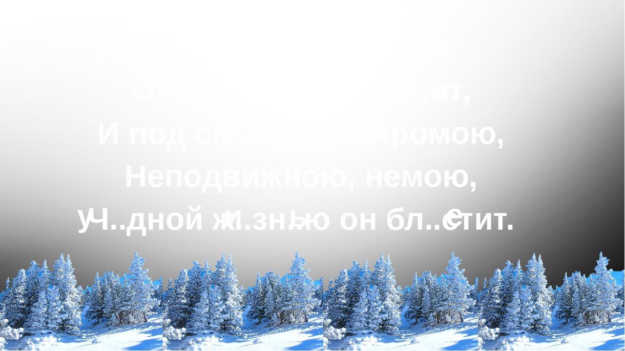 Ч..родейкою з..мою, Околдован, лес ст..ит, И под сн..жной бахромою, Неподвижн...
