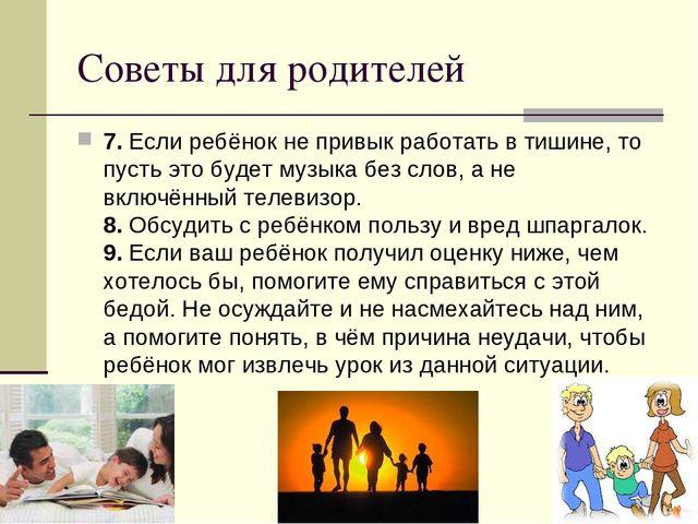 Советы для родителей 7.Если ребёнок не привык работать в тишине, то пусть эт...