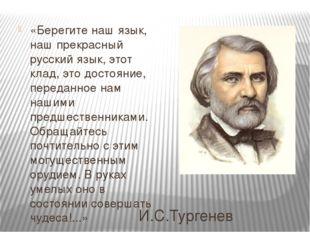 И.С.Тургенев «Берегите наш язык, наш прекрасный русский язык, этот клад, это