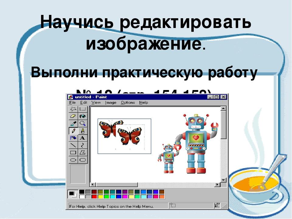 Научись редактировать изображение. Выполни практическую работу № 12 (стр. 154...