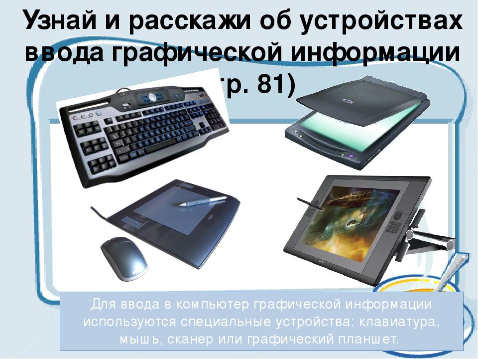 Узнай и расскажи об устройствах ввода графической информации (стр. 81) Для вв...