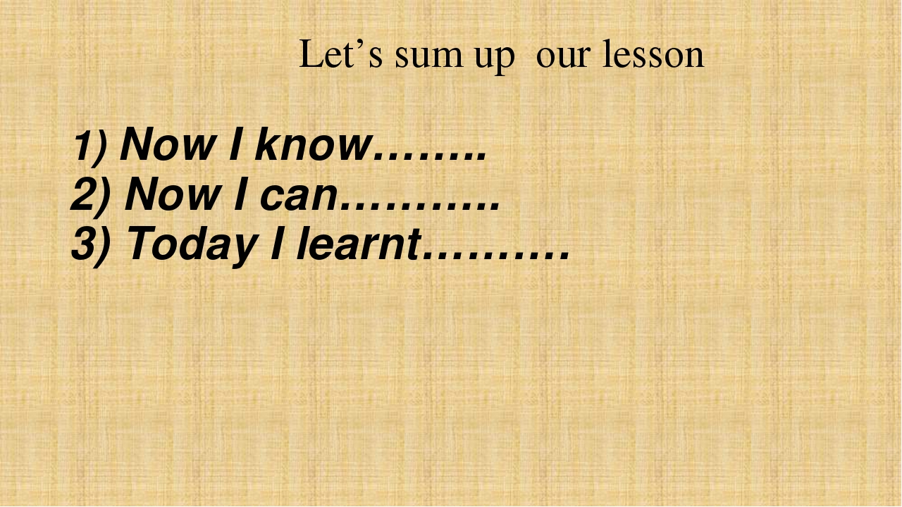 Let's sum up our lesson 1) Now I know…….. 2) Now I can……….. 3) Today I learn...