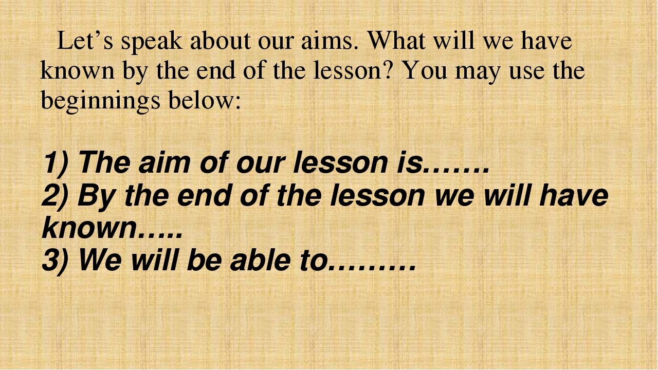 Let's speak about our aims. What will we have known by the end of the lesson...