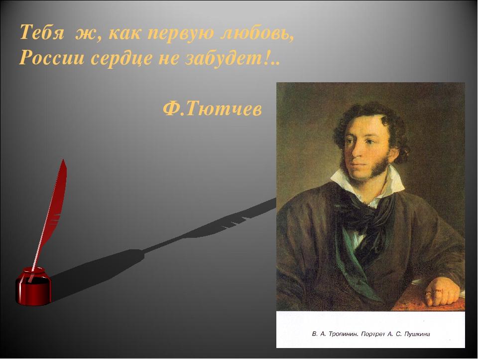 Тебя ж, как первую любовь, России сердце не забудет!.. Ф.Тютчев