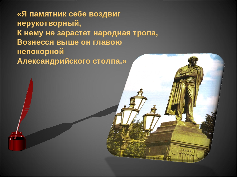 «Я памятник себе воздвиг нерукотворный, К нему не зарастет народная тропа, Во...