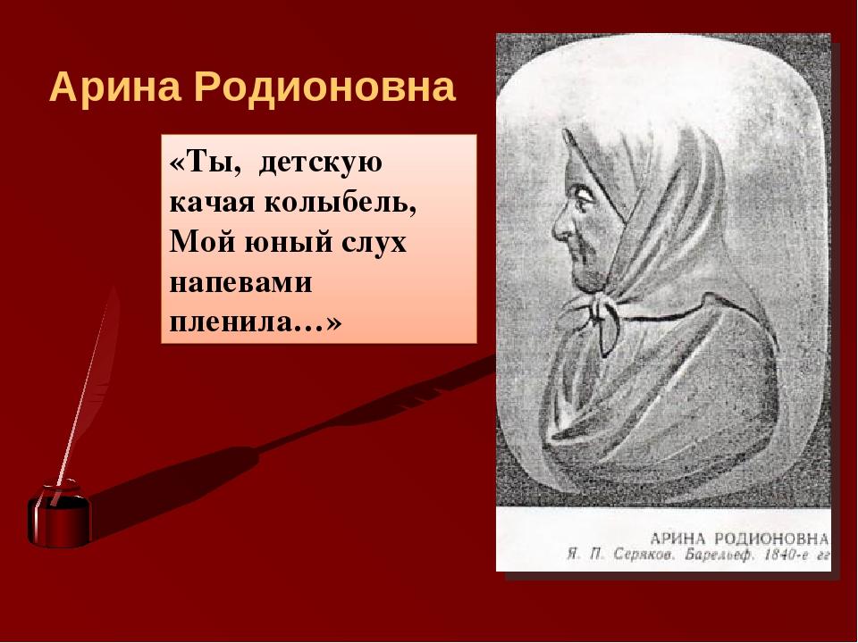 Арина Родионовна «Ты, детскую качая колыбель, Мой юный слух напевами пленила…»