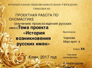 Тема проекта «История возникновения русских имен» ПРОЕКТНАЯ РАБОТА ПО ОНОМАСТ