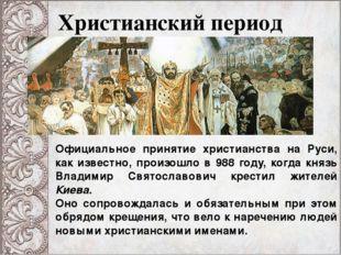 Христианский период Официальное принятие христианства на Руси, как известно,