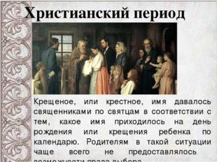 Христианский период Крещеное, или крестное, имя давалось священниками по свят