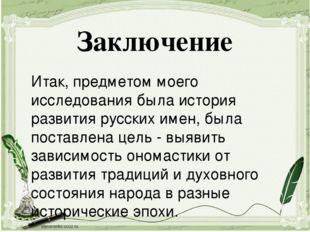 Итак, предметом моего исследования была история развития русских имен, была п